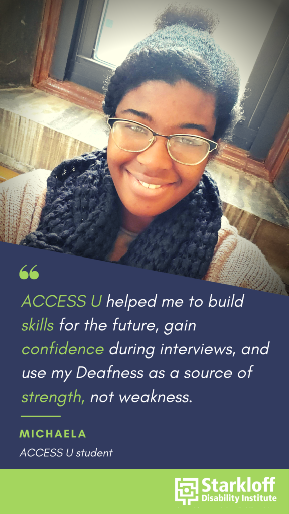 "Picture of a young Black woman wearing glasses and a scarf smiling at the camera above her quote, ""ACCESS U helped me to build skills for the future, gain confidence during interviews, and use my Deafness as a source of strength, not weakness."" Michaela, ACCESS U student"